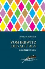 Mathias Scherer - Vom Irrwitz des Alltags. Erzählungen